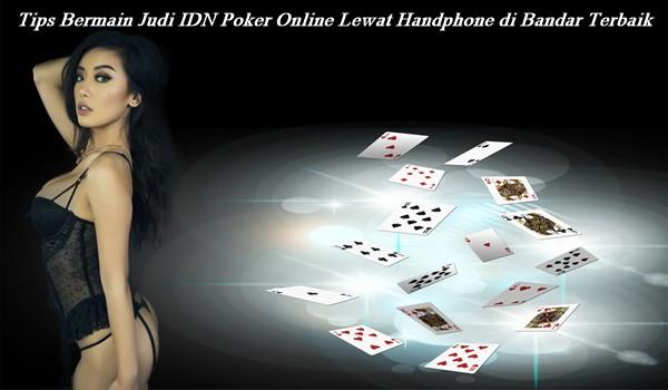 Tips Bermain Judi IDN Poker Online Lewat Handphone di Bandar Terbaik